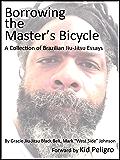 Borrowing the Master's Bicycle: and other essays on Brazilian jiu-jitsu