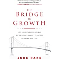 The Bridge to Growth: How Servant Leaders Achieve Better Results and Why It Matters Now More Than Ever