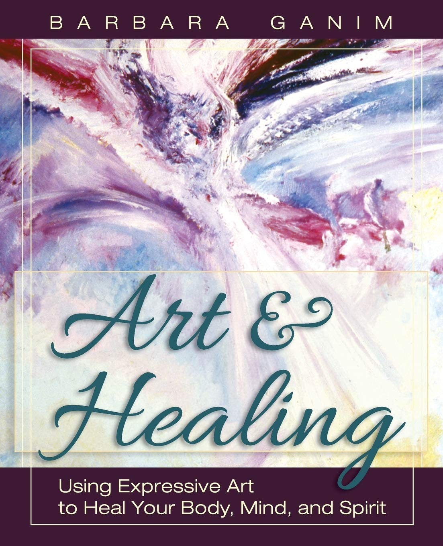 Amazon Com Art And Healing Using Expressive Art To Heal Your Body Mind And Spirit 9781626549586 Ganim Barbara Books