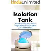 Isolation Tank: Understanding the Sensory Deprivation Tank and What You Need to Know (Flotation Tank, Meditation, Float Tank, Relaxation, Think Tank, Reduce Stress)