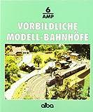 Alba-Modellbahn-Praxis, Band 6: Vorbildliche Modell-Bahnhöfe: Gleisplanung, Bau und Ausstattung