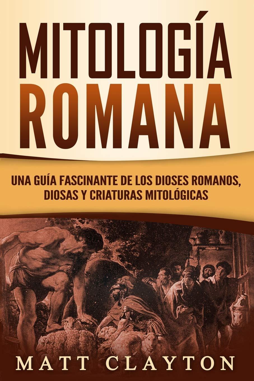 Mitología Romana: Una Guía Fascinante de los Dioses Romanos, Diosas y Criaturas Mitológicas: Amazon.es: Clayton, Matt: Libros