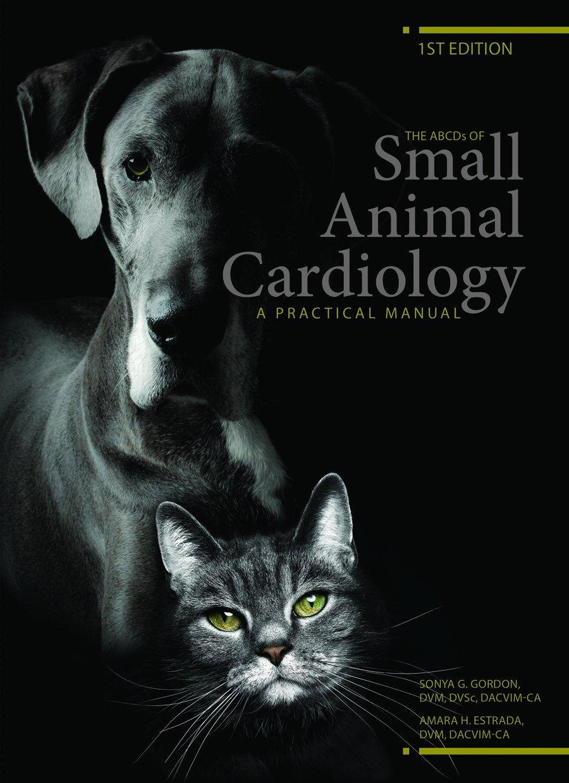 The ABCDs of Small Animal Cardiology, A Practical Manual: DVM, DVSc,  DACVIM-CA Sonya G Gordon, DVM, DACVIM-CA Amarha H. Estrada, DVM, DVSc,  DACVIM-CA Lisa ...