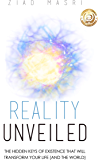 Reality Unveiled: The Hidden Keys of Existence That Will Transform Your Life (and the World) (English Edition)