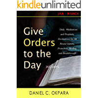 Give Orders to the Day (365 Days): Daily Meditations and Prophetic Declarations for All Round Victory, Protection, Healing, and Breakthrough (Daily Power Book 1)