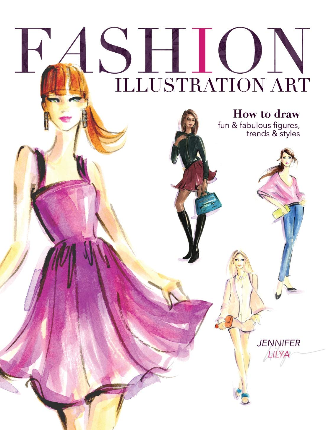 Fashion Illustration Art How To Draw Fun Fabulous Figures Trends And Styles Lilya Jennifer 9781440335433 Amazon Com Books