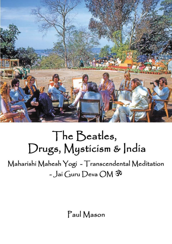 Amazon Com The Beatles Drugs Mysticism India Maharishi Mahesh Yogi Transcendental Meditation Jai Guru Deva Om 9780956222893 Mason Paul Books