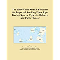 The 2009 World Market Forecasts for Imported Smoking Pipes, Pipe Bowls, Cigar or...