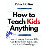 How to Teach Kids Anything: Create Hungry Learners Who can Remember, Synthesize, and Apply Knowledge (Learning how to Learn B