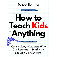 How to Teach Kids Anything: Create Hungry Learners Who can Remember, Synthesize, and Apply Knowledge (Learning how to…