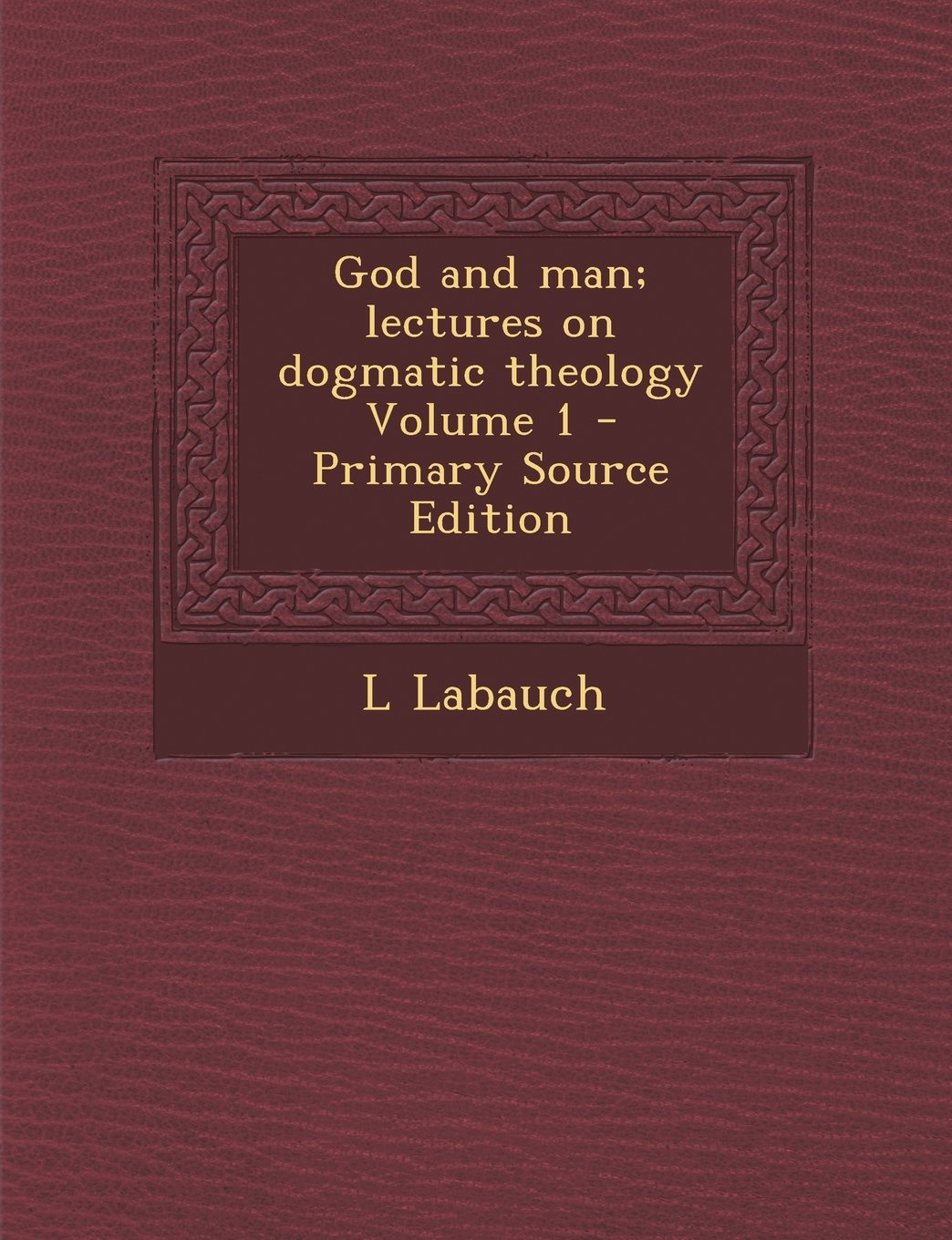Download God and Man; Lectures on Dogmatic Theology Volume 1 - Primary Source Edition ebook