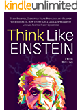 Think Like Einstein: Think Smarter, Creatively Solve Problems, and Sharpen Your Judgment. How to Develop a Logical Approach to Life and Ask the Right Questions (English Edition)