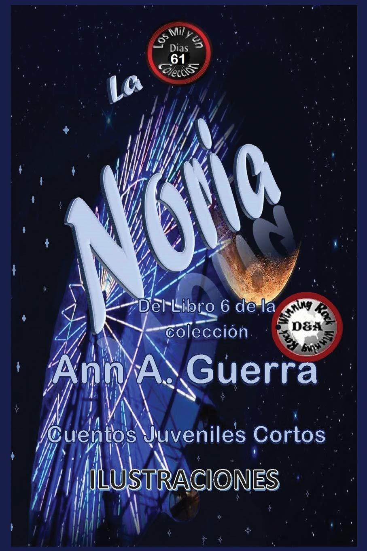 La Noria: Cuentos Juveniles Cortos: Libro 6 (Los MIL y un DIAS: Cuentos Juveniles Cortos: Libro 6) (Volume 61) (Spanish Edition): Ms. Ann A. Guerra, ...