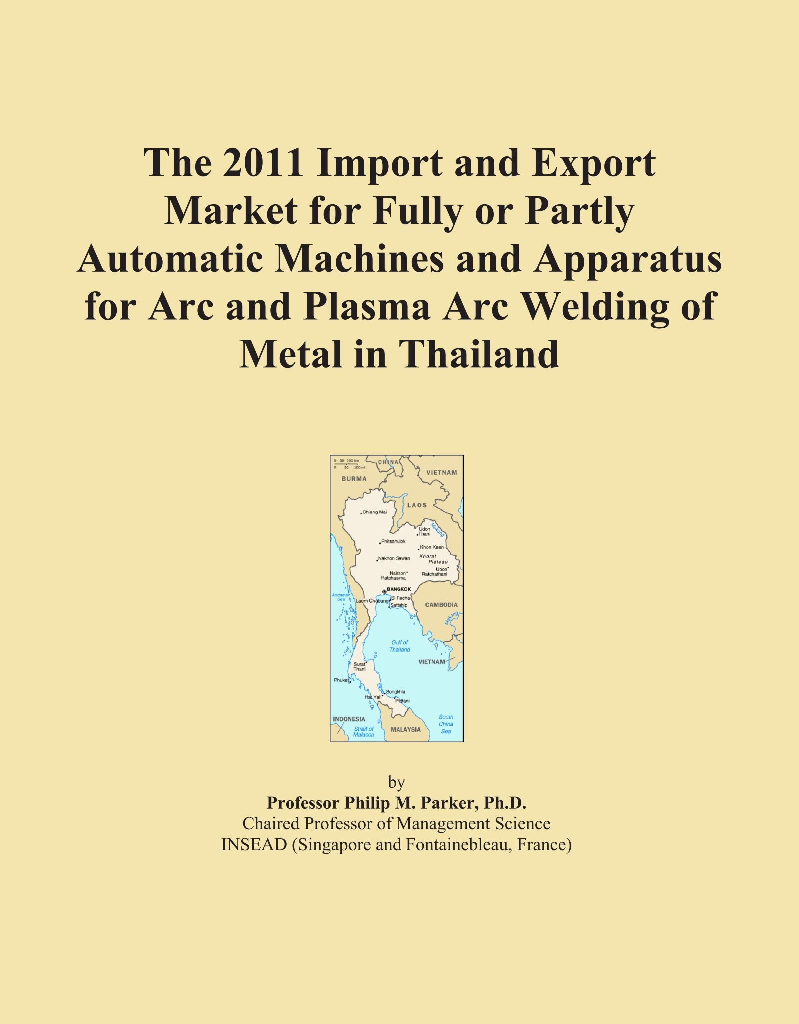 Download The 2011 Import and Export Market for Fully or Partly Automatic Machines and Apparatus for Arc and Plasma Arc Welding of Metal in Thailand ebook