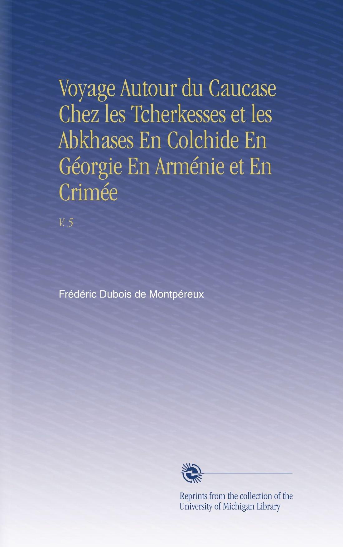 Voyage Autour du Caucase Chez les Tcherkesses et les Abkhases En Colchide En Géorgie En Arménie et En Crimée: V. 5 (French Edition) pdf