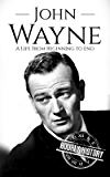 John Wayne: A Life From Beginning to End (Biographies of Actors Book 5)