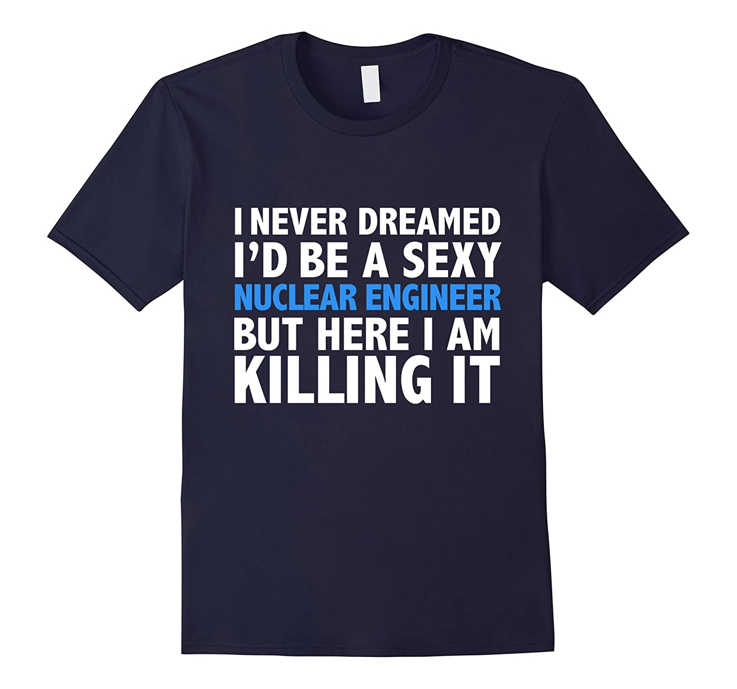 Never Dreamed Id be a Sexy Nuclear Engineer Funny T-shirt-TH