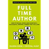 Full Time Author: How to build, grow and maintain a successful writing career that you love (Creative Academy Guides for Writ