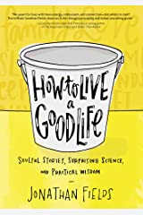 How to Live a Good Life: Soulful Stories, Surprising Science, and Practical Wisdom Kindle Edition