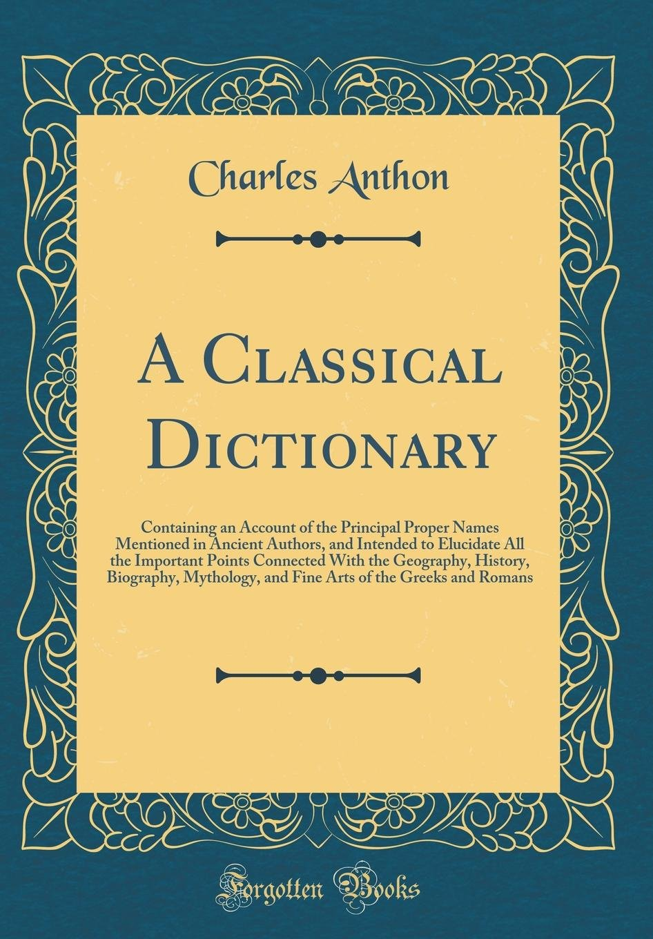 Download A Classical Dictionary: Containing an Account of the Principal Proper Names Mentioned in Ancient Authors, and Intended to Elucidate All the Important ... and Fine Arts of the Greeks and Roman PDF