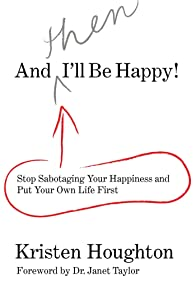 And THEN I'll Be Happy!: Stop Sabotaging Your Happiness and Put Your Own Li