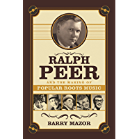 Ralph Peer and the Making of Popular Roots Music book cover