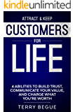 Attract & Keep Customers For Life: 4 Abilities To Build Trust, Communicate Your Value, And Charge What You're Worth
