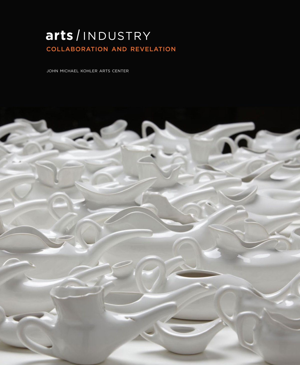 Arts/Industry: Collaboration and Revelation by John Michael Kohler Arts Center