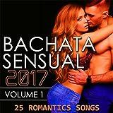 Bachata Sensual 2017, Vol. 1 (25 Romantic Songs)