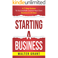 Starting A Business: A 7-Step System To Successfully Launch Your Own Business In 30 Days & Become a Great Entrepreneur