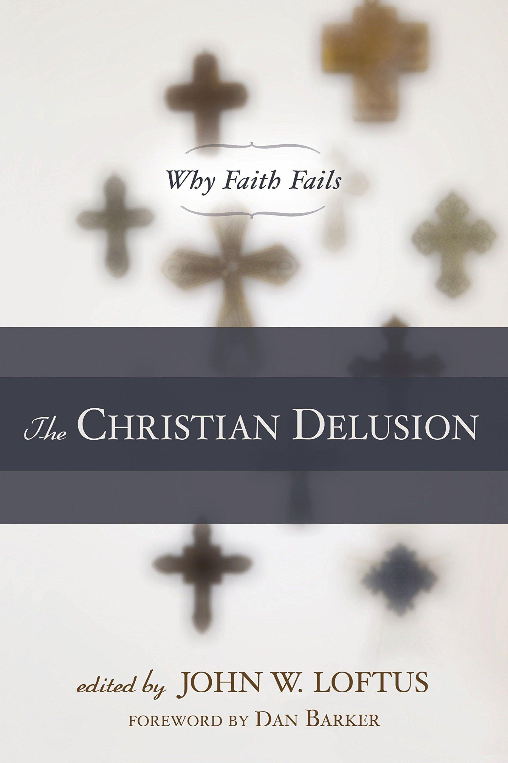 The Christian Delusion Why Faith Fails John W Loftus Dan Barker
