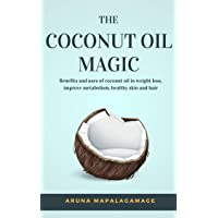 The Coconut Oil Magic : Benefits and uses of coconut oil in weight loss, improve...