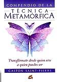 Compendio de la Técnica Metamórfica: Transfórmate desde quien eres a quien puedes ser (Cuerpo - Mente)