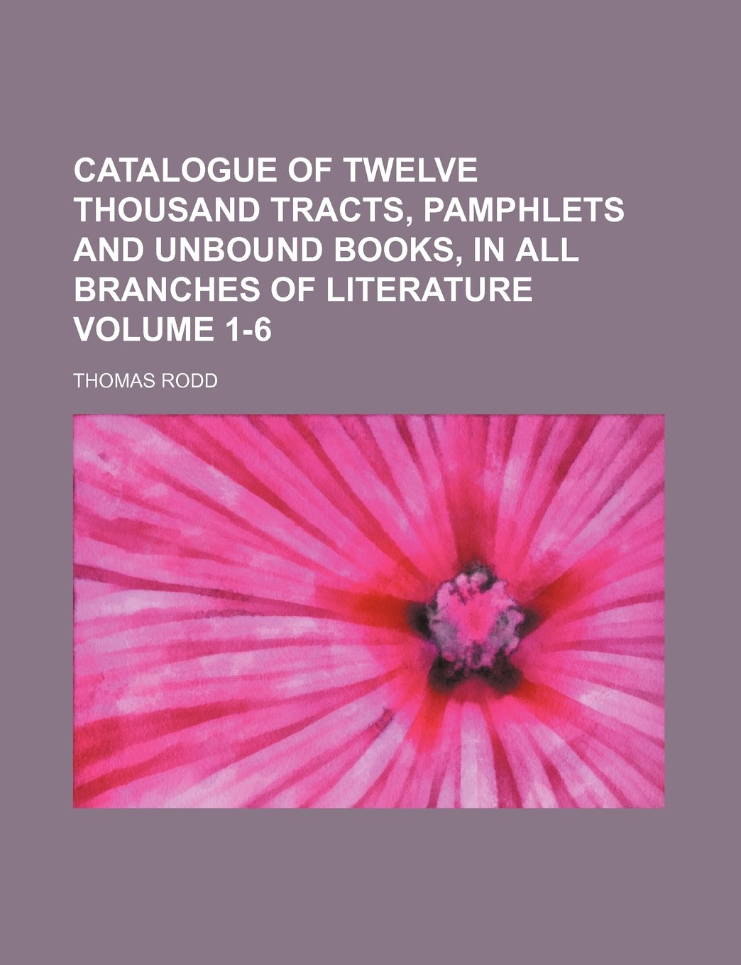 Catalogue of twelve thousand tracts, pamphlets and unbound books, in all branches of literature Volume 1-6 PDF