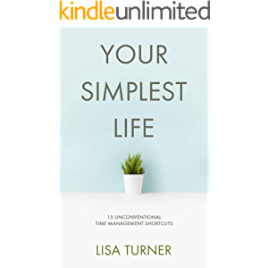 Your Simplest Life: 15 Unconventional Time Management Shortcuts – Productivity Tips and Goal-Setting Tricks So You Can…