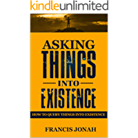 Asking Things Into Existence: How To Query  Things Into Existence (Uncommon Results Book 2)