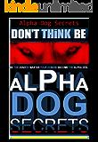 Alpha Dog  Secrets | Don't Think, BE - Alpha Dog | Alpha Dog Training Secrets  | How to Become Alpha Dog Pack: Alpha Dog, Training Secrets  Don't Think ... dog, Don't Think BE, Alpha Dog Book 3)