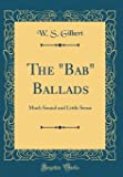 "The ""Bab"" Ballads: Much Sound and Little Sense (Classic Reprint)"