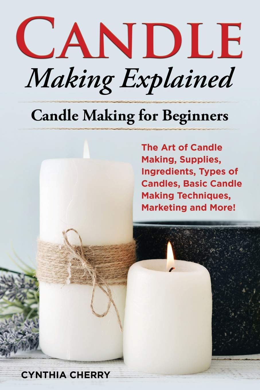 Candle Making Explained: The Art of Candle Making, Supplies, Ingredients, Types of Candles, Basic Candle Making Techniques, Marketing and More! Candle Making for Beginners pdf
