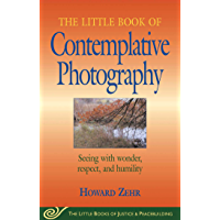 Little Book of Contemplative Photography: Seeing With Wonder, Respect And Humility (Little Books of Justice…