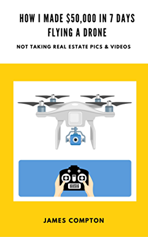 How I made $50;000 in 7 days with a drone (not taking real estate pics and videos): A step-by-step blueprint showing you how to do the same