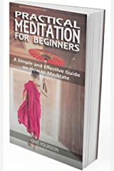PRACTICAL MEDITATIONS FOR BEGINNERS: A Simple and Effective Guide on How to Meditate for Beginners Kindle Edition