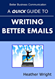 A Quick Guide to Writing Better Emails (Better Business Communication) (English Edition)