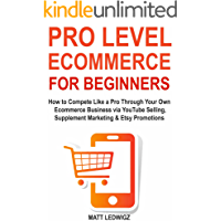 Pro Level Ecommerce for Beginners: How to Compete Like a Pro Through Your Own Ecommerce Business via YouTube Selling, Supplement Marketing & Etsy Promotions