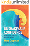 Unshakeable Confidence The Freedom To Be Our Authentic Selves: Mindfulness for Women