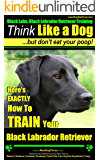 Black Labs, Black Labrador Retriever Training | Think Like a Dog, But Don't Eat Your Poop! | Breed Expert Black Labrador Retriever Training: Here's EXACTLY How to TRAIN Your Black Labrador Retriever