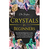 Crystals for Beginners: The Ultimate Beginners Guide To Understanding and Using Healing Crystals and Stones