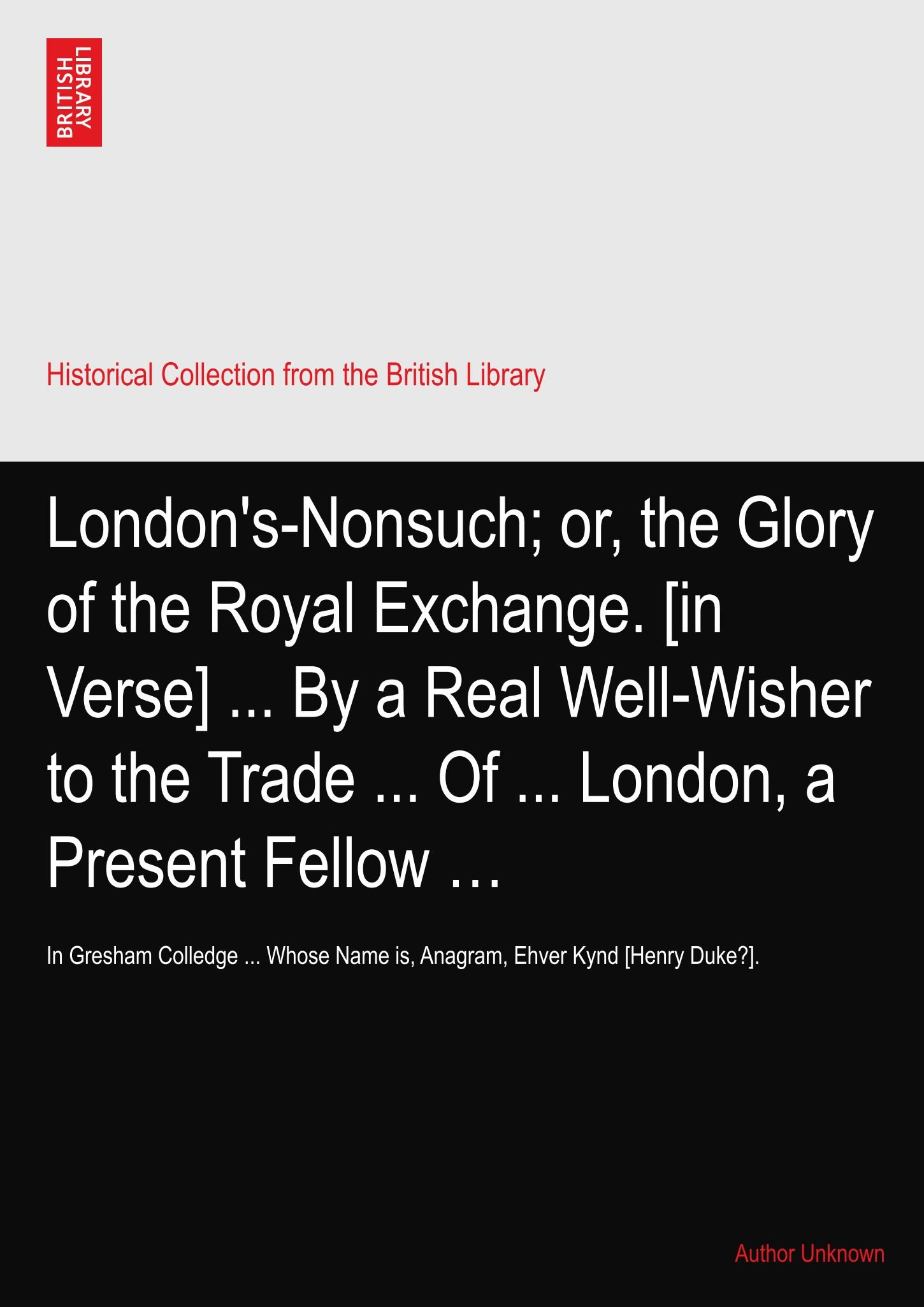 Download London's-Nonsuch; or, the Glory of the Royal Exchange. [in Verse] ... By a Real Well-Wisher to the Trade ... Of ... London, a Present Fellow …: In ... Name is, Anagram, Ehver Kynd [Henry Duke?]. pdf epub