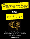 Remember the Future: How to Use Visualization and Mental Images to Program Your Mind for Success