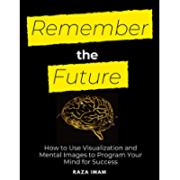 Remember the Future: How to Use Visualization and Mental Images to Program Your Mind for Success (English Edition)